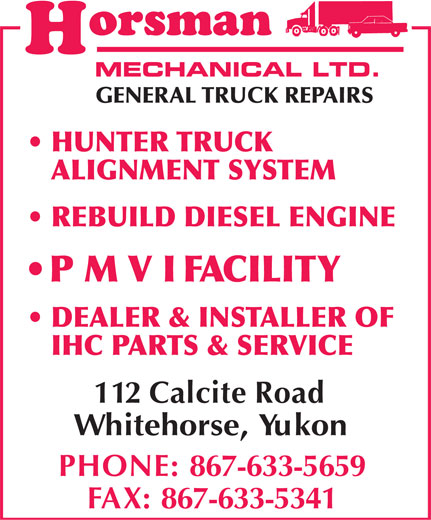 Horsman Mechanical Limited (867-633-5659) - Annonce illustrée======= - HUNTER TRUCK ALIGNMENT SYSTEM REBUILD DIESEL ENGINE P M V I  FACILITY DEALER & INSTALLER OF IHC PARTS & SERVICE 112 Calcite Road Whitehorse, Yukon PHONE: 867-633-5659 FAX:867-633-5341