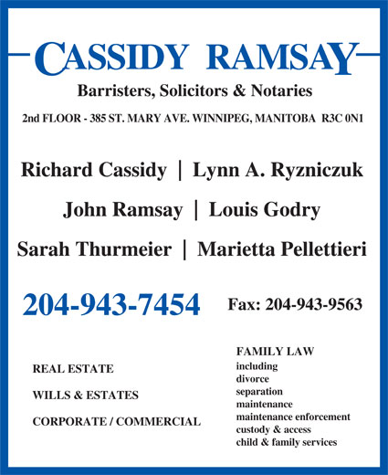 Cassidy Ramsay (204-943-7454) - Annonce illustrée======= - ASSIDY  RAMSA Barristers, Solicitors & Notaries 2nd FLOOR - 385 ST. MARY AVE. WINNIPEG, MANITOBA  R3C 0N1 Richard Cassidy Lynn A. Ryzniczuk John Ramsay Louis Godry Sarah Thurmeier Marietta Pellettieri Fax: 204-943-9563 204-943-7454 FAMILY LAW including REAL ESTATE divorce separation WILLS & ESTATES maintenance maintenance enforcement CORPORATE / COMMERCIAL custody & access child & family services