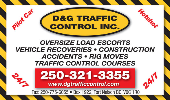 D&G Traffic Control Inc (250-321-3355) - Display Ad - Hotshot D&G TRAFFIC CONTROL INC. Pilot Car 24/7 OVERSIZE LOAD ESCORTS VEHICLE RECOVERIES   CONSTRUCTION ACCIDENTS   RIG MOVES TRAFFIC CONTROL COURSESTRAFFIC CONTROL COURSES 24/7 250-321-3355 www.dgtrafficcontrol.com Fax: 250-775-6055   Box 1922, Fort Nelson BC, V0C 1R0 Fax: 250-775-6055   Box 1922, Fort Nelson BC, V0C 1R0
