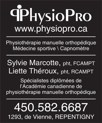 Physiopro (450-582-6687) - Annonce illustrée======= - www.physiopro.ca Physiothérapie manuelle orthopédique Médecine sportive \\ Capnomètre Sylvie Marcotte, pht, FCAMPT LietteThéroux,pht, RCAMPT Spécialistes diplômées de l Académie canadienne de physiothérapie manuelle orthopédique 450.582.6687 1293, de Vienne, REPENTIGNY PhysioPro