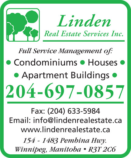 Linden Real Estate Services Inc (204-697-0857) - Annonce illustrée======= - Linden Full Service Management of: lll Condominiums Houses ll Apartment Buildings 204-697-0857 Fax: (204) 633-5984 www.lindenrealestate.ca 154 - 1483 Pembina Hwy. Winnipeg, Manitoba  R3T 2C6 Real Estate Services Inc.