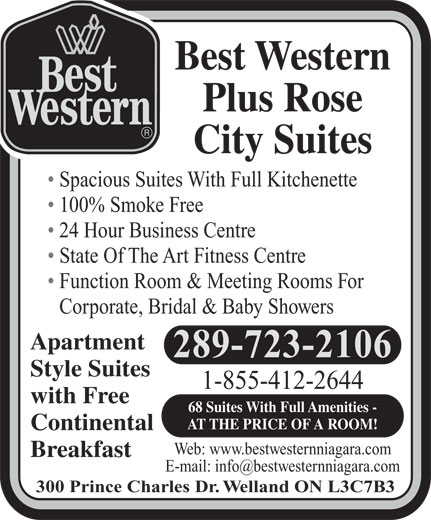 Best Western Rose Suite (1-855-412-4581) - Display Ad - 24 Hour Business Centre State Of The Art Fitness Centre Function Room & Meeting Rooms For Corporate, Bridal & Baby Showers Apartment 289-723-2106 Style Suites 1-855-412-2644 with Free 68 Suites With Full Amenities - AT THE PRICE OF A ROOM! Continental Web: www.bestwesternniagara.com Breakfast 300 Prince Charles Dr. Welland ON L3C7B3 100% Smoke Free Spacious Suites With Full Kitchenette Best Western Plus Rose City Suites