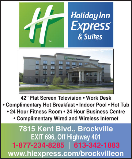 Holiday Inn Express & Suites (613-342-1883) - Display Ad - 42  Flat Screen Television   Work Desk Complimentary Hot Breakfast   Indoor Pool   Hot Tub 24 Hour Fitness Room   24 Hour Business Centre Complimentary Wired and Wireless Internet 7815 Kent Blvd., Brockville EXIT 696, Off Highway 401 1-877-234-8285 613-342-1883 www.hiexpress.com/brockvilleon