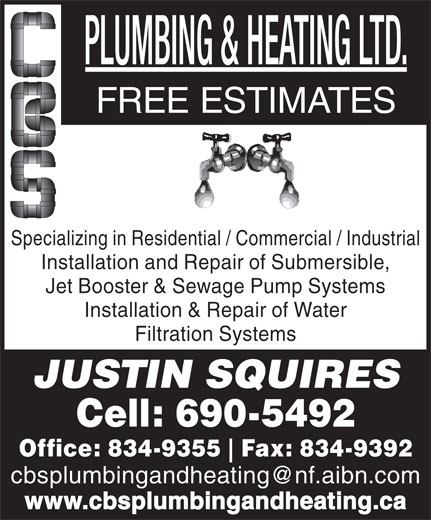 C B S Plumbing And Heating (709-834-9355) - Annonce illustrée======= - FREE ESTIMATES Specializing in Residential / Commercial / Industrial Installation and Repair of Submersible, Jet Booster & Sewage Pump Systems Installation & Repair of Water Filtration Systems JUSTIN SQUIRES Cell: 690-5492 Office: 834-9355 Fax: 834-9392 cbsplumbingandheating@nf.aibn.com www.cbsplumbingandheating.ca