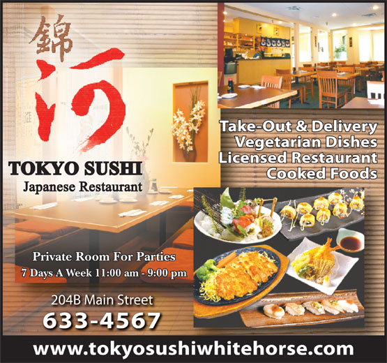 Tokyo Sushi (867-633-4567) - Annonce illustrée======= - Take-Out & Delivery Vegetarian Dishes Licensed Restaurant TOKYO SUSHI Cooked Foods Japanese Restaurant Private Room For Parties 7 Days A Week 11:00 am - 9:00 pm 204B Main Street204B Main Street 633-4567633-4567 www.tokyosushiwhitehorse.com