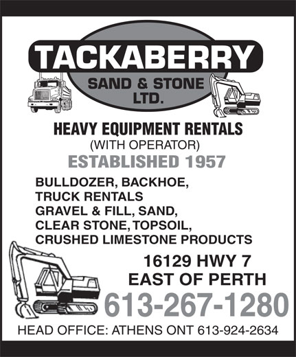 Tackaberry Sand & Stone Ltd (613-267-1280) - Annonce illustrée======= - SAND & STONE LTD. HEAVY EQUIPMENT RENTALS (WITH OPERATOR) ESTABLISHED 1957 BULLDOZER, BACKHOE, TRUCK RENTALS GRAVEL & FILL, SAND, CLEAR STONE, TOPSOIL, CRUSHED LIMESTONE PRODUCTS 16129 HWY 7 EAST OF PERTH 613-267-1280 HEAD OFFICE: ATHENS ONT 613-924-2634 SAND & STONE LTD. HEAVY EQUIPMENT RENTALS (WITH OPERATOR) ESTABLISHED 1957 BULLDOZER, BACKHOE, TRUCK RENTALS GRAVEL & FILL, SAND, CLEAR STONE, TOPSOIL, CRUSHED LIMESTONE PRODUCTS 16129 HWY 7 EAST OF PERTH 613-267-1280 HEAD OFFICE: ATHENS ONT 613-924-2634