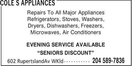 "Cole S Appliances (204-589-7836) - Annonce illustrée======= - Repairs To All Major Appliances Refrigerators, Stoves, Washers, Dryers, Dishwashers, Freezers, Microwaves, Air Conditioners EVENING SERVICE AVAILABLE ""SENIORS DISCOUNT"""