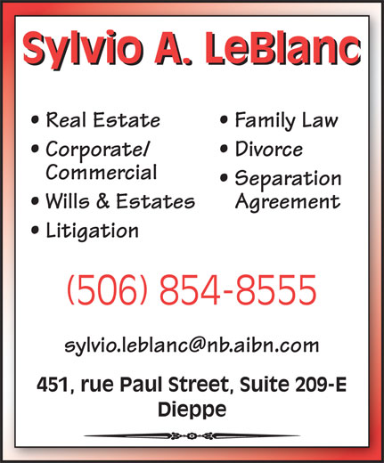 Sylvio A. LeBlanc - Bureau d'avocat (506-854-8555) - Annonce illustrée======= - Sylvio A. LeBlanc Real Estate Family Law Corporate/ Divorce Commercial Separation Wills & Estates Agreement Litigation (506) 854-8555 451, rue Paul Street, Suite 209-E Dieppe