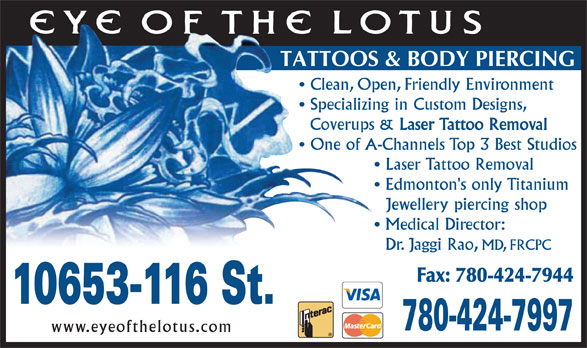 Eye Of The Lotus (780-424-7997) - Annonce illustrée======= - Clean, Open, Friendly Environment Specializing in Custom Designs, Coverups & Laser Tattoo Removal One of A-Channels Top 3 Best Studios Laser Tattoo Removal Edmonton's only Titanium Jewellery piercing shop Medical Director: Dr. Jaggi Rao, MD, FRCPC Fax: 780-424-7944 10653-116 St. 780-424-7997 www.eyeofthelotus.com TATTOOS & BODY PIERCING