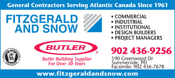 Fitzgerald & Snow (2010) Ltd (902-436-9256) - Display Ad - General Contractors Serving Atlantic Canada Since 1961 COMMERCIAL INDUSTRIAL INSTITUTIONAL DESIGN BUILDERS PROJECT MANAGERS 902 436-9256 190 Greenwood Dr Butler Building Supplier Summerside, PEI For Over 30 Years Facsimile: 902 436-7678 www.fitzgeraldandsnow.com