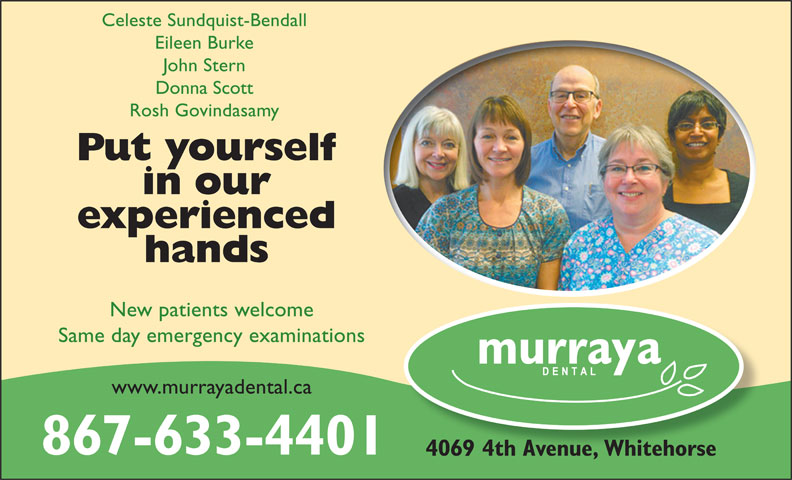 Murraya Dental Centre (867-633-4401) - Annonce illustrée======= - Celeste Sundquist-Bendall Eileen Burke John Stern Donna Scott Rosh Govindasamy Put yourself in our experienced hands New patients welcome Same day emergency examinations www.murrayadental.ca 867-633-4401 4069 4th Avenue, Whitehorse