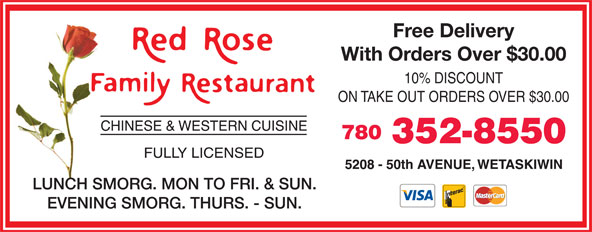 Red Rose Family Restaurant (780-352-8550) - Annonce illustrée======= - Free Delivery With Orders Over $30.00 10% DISCOUNT ON TAKE OUT ORDERS OVER $30.00 780 352-8550 LUNCH SMORG. MON TO FRI. & SUN. EVENING SMORG. THURS. - SUN.