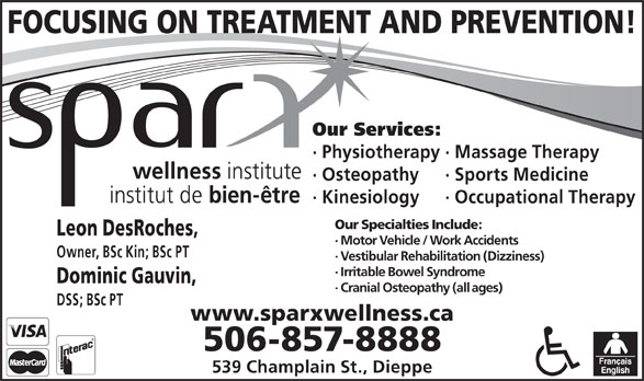 Sparx Wellness Institute (506-857-8888) - Annonce illustrée======= - · Physiotherapy· Massage Therapy · Osteopathy · Sports Medicine · Kinesiology · Occupational Therapy Our Specialties Include: Leon DesRoches, · Motor Vehicle / Work Accidents Owner, BSc Kin; BSc PT FOCUSING ON TREATMENT AND PREVENTION! · Vestibular Rehabilitation (Dizziness) · Irritable Bowel Syndrome Dominic Gauvin, · Cranial Osteopathy (all ages) DSS; BSc PT www.sparxwellness.ca 506-857-8888 539 Champlain St., Dieppe Our Services: