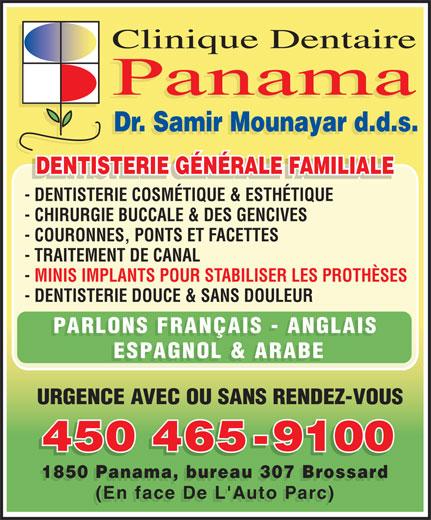 Clinique Dentaire Panama (450-465-9100) - Annonce illustrée======= - Clinique Dentaire Panama Dr. Samir Mounayar d.d.s. DENTISTERIE GÉNÉRALE FAMILIALE DENTISTERIE GÉNÉRALE FAMILIALEDENTISTERIE GÉNÉRALE FAMILIALE - DENTISTERIE COSMÉTIQUE & ESTHÉTIQUE - CHIRURGIE BUCCALE & DES GENCIVES - COURONNES, PONTS ET FACETTES - TRAITEMENT DE CANAL - MINIS IMPLANTS POUR STABILISER LES PROTHÈSES - DENTISTERIE DOUCE & SANS DOULEUR ESPAGNOL & ARABE URGENCE AVEC OU SANS RENDEZ-VOUS 450 465-9100 450465-9100 1850 Panama, bureau 307 Brossard (En face De L'Auto Parc) PARLONS FRANÇAIS - ANGLAIS