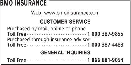 BMO Insurance (1-800-387-9855) - Annonce illustrée======= - Web: www.bmoinsurance.com CUSTOMER SERVICE Purchased by mail, online or phone Toll Free ------------------------- 1 800 387-9855 Purchased through insurance advisor Toll Free ------------------------- 1 800 387-4483 GENERAL INQUIRIES Toll Free -------------------------
