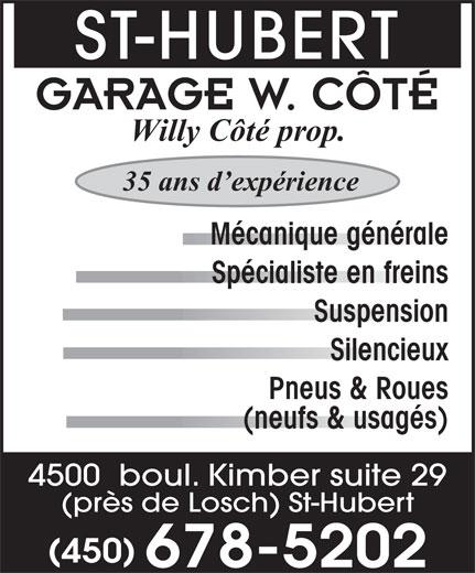 Garage W Côté (450-678-5202) - Annonce illustrée======= - ST-HUBERT GARAGE W. CÔTÉ Willy Côté prop. 35 ans d expérience Mécanique générale Spécialiste en freins Suspension Silencieux Pneus & Roues (neufs & usagés) 4500  boul. Kimber suite 29 (près de Losch) St-Hubert (450) 678-5202