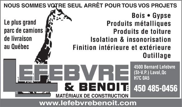 Lefebvre & Benoit (514-381-7456) - Annonce illustrée======= - NOUS SOMMES VOTRE SEUL ARRÊT POUR TOUS VOS PROJETS Bois   Gypse Le plus grand Produits métalliques parc de camions Produits de toiture de livraison Isolation & insonorisation au Québec Finition intérieure et extérieure Outillage 4500 Bernard Lefebvre (St-V.P.) Laval,Qc H7C 0A5 450 485-0456 MATÉRIAUX DE CONSTRUCTION www.lefebvrebenoit.com