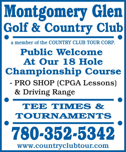 Montgomery Glen Golf & Country Club (780-352-5342) - Annonce illustrée======= - - PRO SHOP (CPGA Lessons) & Driving Range TEE TIMES & TOURNAMENTS 780-352-5342 www.countryclubtour.com Montgomery Glen Golf & Country Club a member of the COUNTRY CLUB TOUR CORP. Public Welcome At Our 18 Hole Championship Course