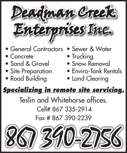 Deadman Creek Enterprises Inc. (867-390-2756) - Display Ad - General Contractors  Sewer & Water Concrete  Trucking Sand & Gravel  Snow Removal Site Preparation  Enviro-Tank Rentals Road Building  Land Clearing Specializing in remote site servicing. Teslin and Whitehorse offices. Cell# 867 335-2914 Fax # 867 390-2239 General Contractors  Sewer & Water Concrete  Trucking Sand & Gravel  Snow Removal Site Preparation  Enviro-Tank Rentals Road Building  Land Clearing Specializing in remote site servicing. Teslin and Whitehorse offices. Cell# 867 335-2914 Fax # 867 390-2239