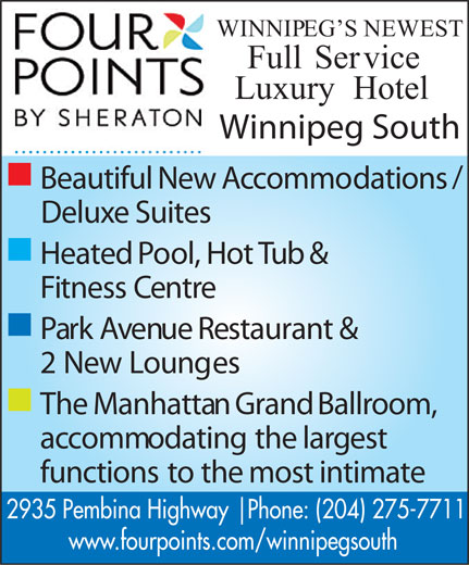 Four Points By Sheraton (204-275-7711) - Display Ad - WINNIPEG SNEWEST FullService LuxuryHotel Winnipeg South n / BeautifulNewAccommodations DeluxeSuites n HeatedPool,HotTub& FitnessCentre n ParkAvenueRestaurant& 2NewLounges n TheManhattanGrandBallroom, accommodatingthelargest functionstothemostintimate 2935 Pembina Highway   Phone: (204) 275-7711 www.fourpoints.com/winnipegsouth  WINNIPEG SNEWEST FullService LuxuryHotel Winnipeg South n / BeautifulNewAccommodations DeluxeSuites n HeatedPool,HotTub& FitnessCentre n ParkAvenueRestaurant& 2NewLounges n TheManhattanGrandBallroom, accommodatingthelargest functionstothemostintimate 2935 Pembina Highway   Phone: (204) 275-7711 www.fourpoints.com/winnipegsouth