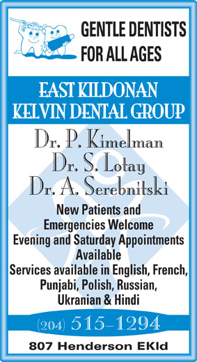 East Kildonan Kelvin Dental Group (204-661-2614) - Display Ad - GENTLE DENTISTS FOR ALL AGES EAST KILDONAN KELVIN DENTAL GROUP Dr. P. Kimelman Dr. S. Lotay Dr. A. Serebnitski New Patients and Emergencies Welcome Evening and Saturday Appointments Available Services available in English, French, Punjabi, Polish, Russian, Ukranian & Hindi (204) 515-1294 807 Henderson EKld