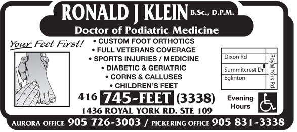 Klein Ronald J DPM (416-745-3338) - Display Ad - B.Sc., D.P.M. RONALD J KLEIN Doctor of Podiatric Medicine CUSTOM FOOT ORTHOTICS FULL VETERANS COVERAGE Dixon Rd SPORTS INJURIES / MEDICINE DIABETIC & GERIATRIC Summitcrest Dr CORNS & CALLUSES Eglinton Royal York Rd CHILDREN S FEET 416 Evening (3338) 745-FEET Hours 1436 ROYAL YORK RD. STE 109 AURORA OFFICE905 726-3003 / PICKERING OFFICE905 831-3338 B.Sc., D.P.M. RONALD J KLEIN Doctor of Podiatric Medicine CUSTOM FOOT ORTHOTICS FULL VETERANS COVERAGE Dixon Rd SPORTS INJURIES / MEDICINE DIABETIC & GERIATRIC Summitcrest Dr CORNS & CALLUSES Eglinton Royal York Rd CHILDREN S FEET 416 Evening (3338) 745-FEET Hours 1436 ROYAL YORK RD. STE 109 AURORA OFFICE905 726-3003 / PICKERING OFFICE905 831-3338  B.Sc., D.P.M. RONALD J KLEIN Doctor of Podiatric Medicine CUSTOM FOOT ORTHOTICS FULL VETERANS COVERAGE Dixon Rd SPORTS INJURIES / MEDICINE DIABETIC & GERIATRIC Summitcrest Dr CORNS & CALLUSES Eglinton Royal York Rd CHILDREN S FEET 416 Evening (3338) 745-FEET Hours 1436 ROYAL YORK RD. STE 109 AURORA OFFICE905 726-3003 / PICKERING OFFICE905 831-3338  B.Sc., D.P.M. RONALD J KLEIN Doctor of Podiatric Medicine CUSTOM FOOT ORTHOTICS FULL VETERANS COVERAGE Dixon Rd SPORTS INJURIES / MEDICINE DIABETIC & GERIATRIC Summitcrest Dr CORNS & CALLUSES Eglinton Royal York Rd CHILDREN S FEET 416 Evening (3338) 745-FEET Hours 1436 ROYAL YORK RD. STE 109 AURORA OFFICE905 726-3003 / PICKERING OFFICE905 831-3338  B.Sc., D.P.M. RONALD J KLEIN Doctor of Podiatric Medicine CUSTOM FOOT ORTHOTICS FULL VETERANS COVERAGE Dixon Rd SPORTS INJURIES / MEDICINE DIABETIC & GERIATRIC Summitcrest Dr CORNS & CALLUSES Eglinton Royal York Rd CHILDREN S FEET 416 Evening (3338) 745-FEET Hours 1436 ROYAL YORK RD. STE 109 AURORA OFFICE905 726-3003 / PICKERING OFFICE905 831-3338 B.Sc., D.P.M. RONALD J KLEIN Doctor of Podiatric Medicine CUSTOM FOOT ORTHOTICS FULL VETERANS COVERAGE Dixon Rd SPORTS INJURIES / MEDICINE DIABETIC & GERIATRIC Summitcrest Dr CORNS & CALLUSES Eglinton Royal York Rd CHILDREN S FEET 416 Evening (3338) 745-FEET Hours 1436 ROYAL YORK RD. STE 109 AURORA OFFICE905 726-3003 / PICKERING OFFICE905 831-3338  B.Sc., D.P.M. RONALD J KLEIN Doctor of Podiatric Medicine CUSTOM FOOT ORTHOTICS FULL VETERANS COVERAGE Dixon Rd SPORTS INJURIES / MEDICINE DIABETIC & GERIATRIC Summitcrest Dr CORNS & CALLUSES Eglinton Royal York Rd CHILDREN S FEET 416 Evening (3338) 745-FEET Hours 1436 ROYAL YORK RD. STE 109 AURORA OFFICE905 726-3003 / PICKERING OFFICE905 831-3338  B.Sc., D.P.M. RONALD J KLEIN Doctor of Podiatric Medicine CUSTOM FOOT ORTHOTICS FULL VETERANS COVERAGE Dixon Rd SPORTS INJURIES / MEDICINE DIABETIC & GERIATRIC Summitcrest Dr CORNS & CALLUSES Eglinton Royal York Rd CHILDREN S FEET 416 Evening (3338) 745-FEET Hours 1436 ROYAL YORK RD. STE 109 AURORA OFFICE905 726-3003 / PICKERING OFFICE905 831-3338