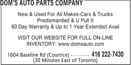 Dom's Auto Parts Co Ltd (416-222-7430) - Display Ad - New & Used For All Makes-Cars & Trucks Predismantled & U Pull It 60 Day Warranty & Up to 1 Year Extended Avail VISIT OUR WEBSITE FOR FULL ON-LINE INVENTORY: www.domsauto.com  New & Used For All Makes-Cars & Trucks Predismantled & U Pull It 60 Day Warranty & Up to 1 Year Extended Avail VISIT OUR WEBSITE FOR FULL ON-LINE INVENTORY: www.domsauto.com  New & Used For All Makes-Cars & Trucks Predismantled & U Pull It 60 Day Warranty & Up to 1 Year Extended Avail VISIT OUR WEBSITE FOR FULL ON-LINE INVENTORY: www.domsauto.com  New & Used For All Makes-Cars & Trucks Predismantled & U Pull It 60 Day Warranty & Up to 1 Year Extended Avail VISIT OUR WEBSITE FOR FULL ON-LINE INVENTORY: www.domsauto.com  New & Used For All Makes-Cars & Trucks Predismantled & U Pull It 60 Day Warranty & Up to 1 Year Extended Avail VISIT OUR WEBSITE FOR FULL ON-LINE INVENTORY: www.domsauto.com  New & Used For All Makes-Cars & Trucks Predismantled & U Pull It 60 Day Warranty & Up to 1 Year Extended Avail VISIT OUR WEBSITE FOR FULL ON-LINE INVENTORY: www.domsauto.com  New & Used For All Makes-Cars & Trucks Predismantled & U Pull It 60 Day Warranty & Up to 1 Year Extended Avail VISIT OUR WEBSITE FOR FULL ON-LINE INVENTORY: www.domsauto.com  New & Used For All Makes-Cars & Trucks Predismantled & U Pull It 60 Day Warranty & Up to 1 Year Extended Avail VISIT OUR WEBSITE FOR FULL ON-LINE INVENTORY: www.domsauto.com