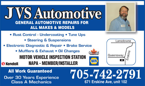 JVS Automotive (705-742-2791) - Display Ad - GENERAL AUTOMOTIVE REPAIRS FOR ALL MAKES & MODELS Rust Control - Undercoating   Tune Ups Class A Mechanics Steering & Suspensions Lansdowne Electronic Diagnostic & Repair   Brake Service Mufflers & Exhaust   Oil Changes MOTOR VEHICLE INSPECTION STATION Erskine Queensway NAPA - MEMBER/INSTALLER All Work Guaranteed Over 30 Years Experience 671 Erskine Ave, unit 102
