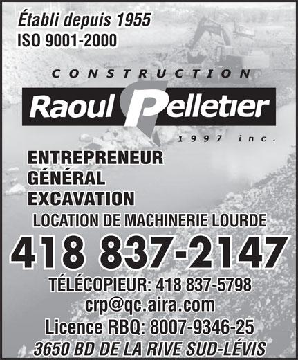 Construction Raoul Pelletier 1997 Inc (418-837-2147) - Annonce illustrée======= - Licence RBQ: 8007-9346-25 3650 BD DE LA RIVE SUD-LÉVIS Établi depuis 1955 ISO 9001-2000 ENTREPRENEUR GÉNÉRAL LOCATION DE MACHINERIE LOURDE 418 837-2147 TÉLÉCOPIEUR: 418 837-5798 Licence RBQ: 8007-9346-25 3650 BD DE LA RIVE SUD-LÉVIS Établi depuis 1955 ISO 9001-2000 ENTREPRENEUR GÉNÉRAL EXCAVATION EXCAVATION LOCATION DE MACHINERIE LOURDE 418 837-2147 TÉLÉCOPIEUR: 418 837-5798