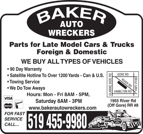 Baker Auto Wreckers (519-455-9980) - Display Ad - WE BUY ALL TYPES OF VEHICLES 90 Day Warranty Satellite Hotline To Over 1200 Yards - Can & U.S. Towing Service We Do Tow Aways Hours: Mon - Fri 8AM - 5PM, Saturday 8AM - 3PM www.bakerautowreckers.com FOR FAST SERVICE CALL... 519 455-9980 Parts for Late Model Cars & Trucks Foreign & Domestic
