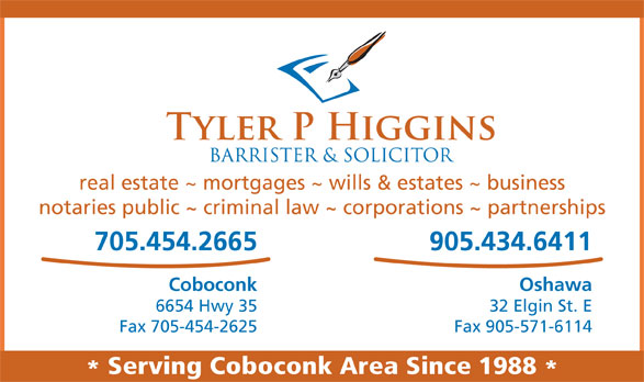 Higgins Tyler P (705-454-2665) - Display Ad - Fax 705-454-2625 Fax 905-571-6114 Serving Coboconk Area Since 1988 real estate ~ mortgages ~ wills & estates ~ business notaries public ~ criminal law ~ corporations ~ partnerships 705.454.2665 905.434.6411 Coboconk Oshawa 6654 Hwy 35 32 Elgin St. E