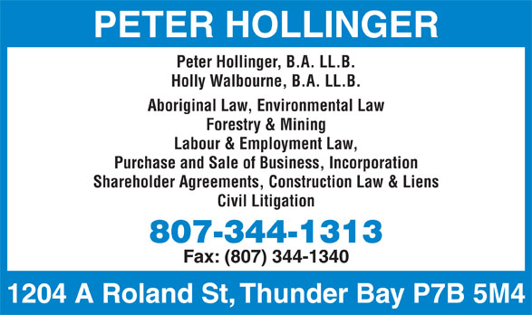 Peter T Hollinger (807-344-1313) - Display Ad - PETER HOLLINGER Peter Hollinger, B.A. LL.B. Holly Walbourne, B.A. LL.B. Aboriginal Law, Environmental Law Forestry & Mining Labour & Employment Law, Purchase and Sale of Business, Incorporation Shareholder Agreements, Construction Law & Liens Civil Litigation 807-344-1313 Fax: (807) 344-1340 1204 A Roland St, Thunder Bay P7B 5M4