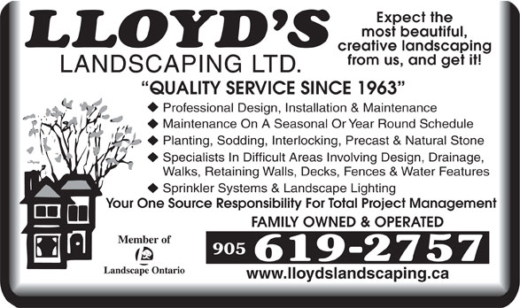 Lloyd's Landscaping Ltd (905-619-2757) - Annonce illustrée======= - Expect the most beautiful, creative landscaping from us, and get it! LANDSCAPING LTD. QUALITY SERVICE SINCE 1963 Professional Design, Installation & Maintenance Maintenance On A Seasonal Or Year Round Schedule Planting, Sodding, Interlocking, Precast & Natural Stone Specialists In Difficult Areas Involving Design, Drainage, Walks, Retaining Walls, Decks, Fences & Water Features Sprinkler Systems & Landscape Lighting Your One Source Responsibility For Total Project Management FAMILY OWNED & OPERATED www.lloydslandscaping.ca  Expect the most beautiful, creative landscaping from us, and get it! LANDSCAPING LTD. QUALITY SERVICE SINCE 1963 Professional Design, Installation & Maintenance Maintenance On A Seasonal Or Year Round Schedule Planting, Sodding, Interlocking, Precast & Natural Stone Specialists In Difficult Areas Involving Design, Drainage, Walks, Retaining Walls, Decks, Fences & Water Features Sprinkler Systems & Landscape Lighting Your One Source Responsibility For Total Project Management FAMILY OWNED & OPERATED www.lloydslandscaping.ca  Expect the most beautiful, creative landscaping from us, and get it! LANDSCAPING LTD. QUALITY SERVICE SINCE 1963 Professional Design, Installation & Maintenance Maintenance On A Seasonal Or Year Round Schedule Planting, Sodding, Interlocking, Precast & Natural Stone Specialists In Difficult Areas Involving Design, Drainage, Walks, Retaining Walls, Decks, Fences & Water Features Sprinkler Systems & Landscape Lighting Your One Source Responsibility For Total Project Management FAMILY OWNED & OPERATED www.lloydslandscaping.ca  Expect the most beautiful, creative landscaping from us, and get it! LANDSCAPING LTD. QUALITY SERVICE SINCE 1963 Professional Design, Installation & Maintenance Maintenance On A Seasonal Or Year Round Schedule Planting, Sodding, Interlocking, Precast & Natural Stone Specialists In Difficult Areas Involving Design, Drainage, Walks, Retaining