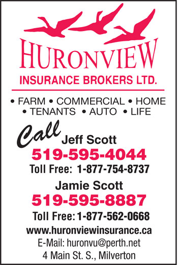Huron View Insurance Brokers Ltd (519-595-4044) - Display Ad - FARM   COMMERCIAL   HOME TENANTS    AUTO    LIFE Jeff Scott Call 519-595-4044 Toll Free: 1-877-754-8737 Jamie Scott 519-595-8887 Toll Free: 1-877-562-0668 www.huronviewinsurance.ca 4 Main St. S., Milverton