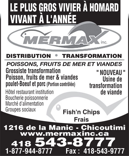 """Mermax Inc (1-877-944-8777) - Annonce illustrée======= - LE PLUS GROS VIVIER À HOMARD VIVANT À L'ANNÉE DISTRIBUTION     TRANSFORMATION POISSONS, FRUITS DE MER ET VIANDES Grossiste transformation """" NOUVEAU """" Poisson, fruits de mer & viandes Usine de poulet-Boeuf et porc (Portion contrôlée) transformation Hôtel restaurant institution de viande Boucherie poissonnerie Marché d'alimentation Groupes sociaux Fish'n Chips Frais 1216 de la Manic - Chicoutimi www.mermaxinc.ca 418 543-8777 1-877-944-8777         Fax :  418-543-9777 LE PLUS GROS VIVIER À HOMARD VIVANT À L'ANNÉE DISTRIBUTION     TRANSFORMATION POISSONS, FRUITS DE MER ET VIANDES Grossiste transformation """" NOUVEAU """" Poisson, fruits de mer & viandes Usine de poulet-Boeuf et porc (Portion contrôlée) transformation Hôtel restaurant institution de viande Boucherie poissonnerie Marché d'alimentation Groupes sociaux Fish'n Chips Frais 1216 de la Manic - Chicoutimi www.mermaxinc.ca 418 543-8777 1-877-944-8777         Fax :  418-543-9777  LE PLUS GROS VIVIER À HOMARD VIVANT À L'ANNÉE DISTRIBUTION     TRANSFORMATION POISSONS, FRUITS DE MER ET VIANDES Grossiste transformation """" NOUVEAU """" Poisson, fruits de mer & viandes Usine de poulet-Boeuf et porc (Portion contrôlée) transformation Hôtel restaurant institution de viande Boucherie poissonnerie Marché d'alimentation Groupes sociaux Fish'n Chips Frais 1216 de la Manic - Chicoutimi www.mermaxinc.ca 418 543-8777 1-877-944-8777         Fax :  418-543-9777"""