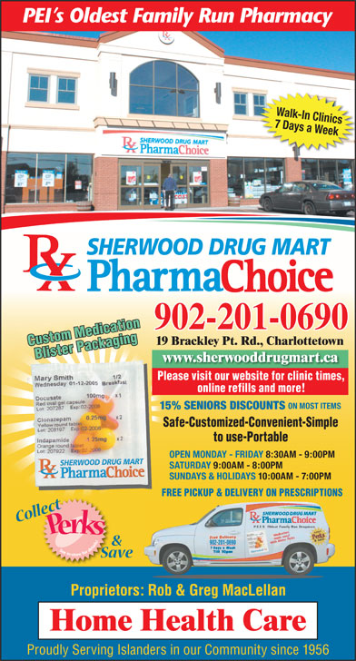 Sherwood Drug Mart Ltd (902-628-8900) - Annonce illustrée======= - ON MOST ITEMS 15% SENIORS DISCOUNTS Safe-Customized-Convenient-Simple to use-Portable OPEN MONDAY - FRIDAY 8:30AM - 9:00PM SATURDAY 9:00AM - 8:00PM SUNDAYS & HOLIDAYS 10:00AM - 7:00PM FREE PICKUP & DELIVERY ON PRESCRIPTIONS 902-201-0690 Proprietors: Rob & Greg MacLellan Proudly Serving Islanders in our Community since 1956 Walk-In Clinics 7 Days a Week SHERWOOD DRUG MART 902-201-0690 19 Brackley Pt. Rd., Charlottetown Custom Medication Blister Packaging www.sherwooddrugmart.ca Please visit our website for clinic times, Safe   Customized   ConvenientSafe   Customized   Convenient Simple to Use   PortableSimple to Use   Portable online refills and more!