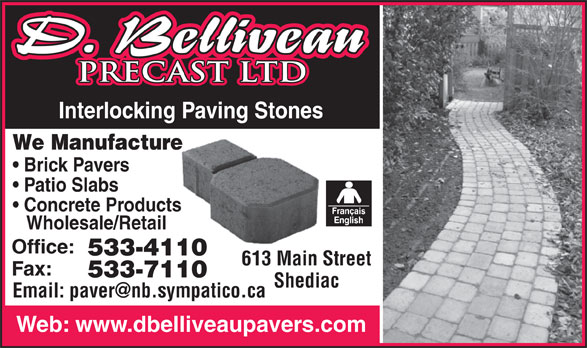 D Belliveau Precast Ltd (506-533-4110) - Display Ad - PRECAST LTDPRECAST LTD Interlocking Paving Stones Paving Stones We Manufacturere Brick Pavers Patio Slabs Concrete Productss Wholesale/Retail Office: 533-411010 613 Main Street613 Main S Fax: 533-711010 Shediac Web: www.dbelliveaupavers.com