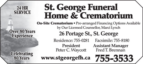 St George Funeral Home & Crematorium Ltd (506-755-3533) - Display Ad - 24 HR St. George Funeral SERVICE Home & Crematorium On-Site Crematorium Pre-arranged Financing Options Available by Our Licensed Counsellor, Marci Lynch Over 80 Years 26 Portage St., St. George Experience Residence: 755-0281      Facsimile: 755-8180 President Assistant Manager Peter C. Waycott Fred T. Brennan Celebrating www.stgeorgefh.ca 80 Years 755-3533