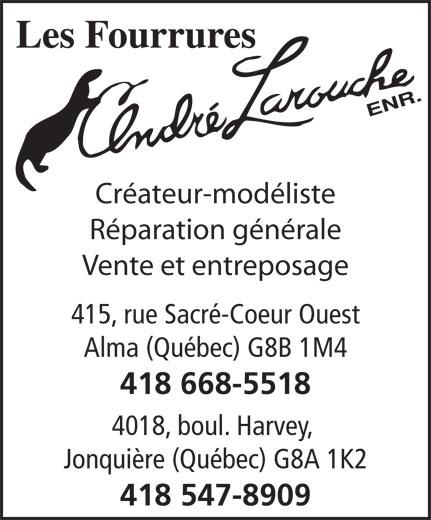 Les Fourrures André Larouche Enr (418-547-8909) - Annonce illustrée======= - Créateur-modéliste Réparation générale Vente et entreposage 415, rue Sacré-Coeur Ouest Alma (Québec) G8B 1M4 418 668-5518 4018, boul. Harvey, Jonquière (Québec) G8A 1K2 418 547-8909 Créateur-modéliste Réparation générale Vente et entreposage 415, rue Sacré-Coeur Ouest Alma (Québec) G8B 1M4 418 668-5518 4018, boul. Harvey, Jonquière (Québec) G8A 1K2 418 547-8909