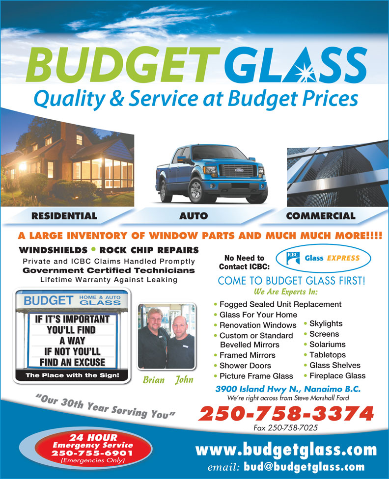 Budget Glass (250-758-3374) - Display Ad - We Are Experts In: Fogged Sealed Unit Replacement Glass For Your Home IF IT S IMPORTANTNTIF IT S IMPORTA Skylights Renovation Windows YOU LL FIND YOU LL FIND Screens Custom or Standard Private and ICBC Claims Handled Promptly Contact ICBC: Government Certified Technicians Lifetime Warranty Against Leaking COME TO BUDGET GLASS FIRST! A WAYA WAY Solariums Bevelled Mirrors IF NOT YOU LLIF NOT YOU LL Tabletops Framed Mirrors RESIDENTIAL AUTO COMMERCIAL A LARGE INVENTORY OF WINDOW PARTS AND MUCH MUCH MORE!!!! WINDSHIELDS ROCK CHIP REPAIRS No Need to Shower Doors The Place with the Sign!The Place with the Sign! Fireplace Glass Picture Frame Glass John Brian 3900 Island Hwy N., Nanaimo B.C. We re right across from Steve Marshall Ford 250-758-3374 Fax 250-758-7025 24 HOUR Emergency Service www.budgetglass.com 250-755-6901 (Emergencies Only) email: FIND AN EXCUSEFIND AN EXCUSE Glass Shelves Shower Doors The Place with the Sign!The Place with the Sign! Fireplace Glass Picture Frame Glass John Brian 3900 Island Hwy N., Nanaimo B.C. We re right across from Steve Marshall Ford 250-758-3374 Fax 250-758-7025 24 HOUR Emergency Service www.budgetglass.com 250-755-6901 (Emergencies Only) email: AUTO COMMERCIAL A LARGE INVENTORY OF WINDOW PARTS AND MUCH MUCH MORE!!!! WINDSHIELDS ROCK CHIP REPAIRS No Need to Private and ICBC Claims Handled Promptly Contact ICBC: Government Certified Technicians Lifetime Warranty Against Leaking COME TO BUDGET GLASS FIRST! We Are Experts In: Fogged Sealed Unit Replacement Glass For Your Home IF IT S IMPORTANTNTIF IT S IMPORTA Skylights Renovation Windows YOU LL FIND YOU LL FIND Screens Custom or Standard A WAYA WAY Solariums RESIDENTIAL Bevelled Mirrors IF NOT YOU LLIF NOT YOU LL Tabletops Framed Mirrors FIND AN EXCUSEFIND AN EXCUSE Glass Shelves