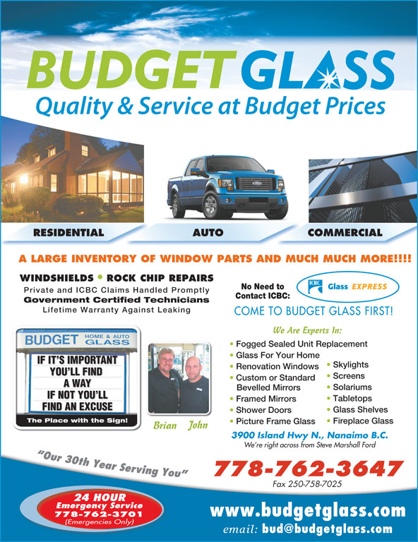 Budget Glass (250-758-3374) - Display Ad - RESIDENTIAL AUTO COMMERCIAL A LARGE INVENTORY OF WINDOW PARTS AND MUCH MUCH MORE!!!! WINDSHIELDS ROCK CHIP REPAIRS No Need to Private and ICBC Claims Handled Promptly Picture Frame Glass John Brian 3900 Island Hwy N., Nanaimo B.C. We re right across from Steve Marshall Ford 778-762-3647 Fax 250-758-7025 Fireplace Glass 24 HOUR Emergency Service www.budgetglass.com 778-762-3701 Contact ICBC: Government Certified Technicians Lifetime Warranty Against Leaking COME TO BUDGET GLASS FIRST! We Are Experts In: Fogged Sealed Unit Replacement Glass For Your Home IF IT S IMPORTANTTIF IT S IMPORTAN Skylights Renovation Windows YOU LL FIND YOU LL FIND Screens Custom or Standard A WAYA WAY Solariums Bevelled Mirrors IF NOT YOU LLIF NOT YOU LL Tabletops Framed Mirrors FIND AN EXCUSEFIND AN EXCU Glass Shelves Shower Doors The Place with the Sign!The Place with the Sign! (Emergencies Only) email: