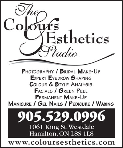 The Colours Esthetics Studio (905-529-0996) - Display Ad - PHOTOGRAPHY / BRIDAL MAKE-UP EXPERT EYEBROW SHAPING COLOUR & STYLE ANALYSIS FACIALS / GREEN PEEL PERMANENT MAKE-UP MANICURE / GEL NAILS / PEDICURE / WAXING 905.529.0996 1061 King St. Westdale Hamilton, ON L8S 1L8 www.coloursesthetics.com PHOTOGRAPHY / BRIDAL MAKE-UP EXPERT EYEBROW SHAPING COLOUR & STYLE ANALYSIS FACIALS / GREEN PEEL PERMANENT MAKE-UP MANICURE / GEL NAILS / PEDICURE / WAXING 905.529.0996 1061 King St. Westdale Hamilton, ON L8S 1L8 www.coloursesthetics.com