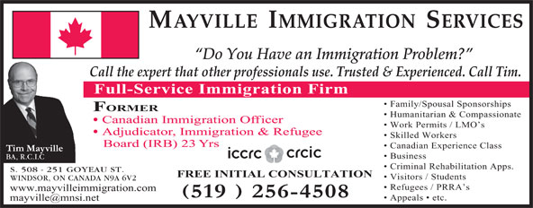 Mayville Immigration Services (519-256-4508) - Display Ad - FREE INITIAL CONSULTATION Visitors / Students WINDSOR, ON CANADA N9A 6V2 Refugees / PRRA s www.mayvilleimmigration.com Appeals   etc. S. 508 - 251 GOYEAU ST. MAYVILLE  IMMIGRATION  SERVICES Do You Have an Immigration Problem? Call the expert that other professionals use. Trusted & Experienced. Call Tim. Full-Service Immigration Firm Family/Spousal Sponsorships FORMER Humanitarian & Compassionate Canadian Immigration Officer Work Permits / LMO s Adjudicator, Immigration & Refugee Skilled Workers Board (IRB) 23 Yrs Canadian Experience Class Business BA, R.C.I.C Criminal Rehabilitation Apps.