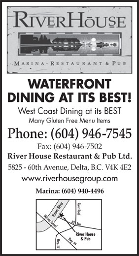 The River House Restaurant & Pub Ltd (604-946-7545) - Annonce illustrée======= - WATERFRONT West Coast Dining at its BEST Many Gluten Free Menu Items Phone: (604) 946-7545 DINING AT ITS BEST! Fax: (604) 946-7502 River House Restaurant & Pub Ltd. 5825 - 60th Avenue, Delta, B.C. V4K 4E2 www.riverhousegroup.com Marina: (604) 940-4496