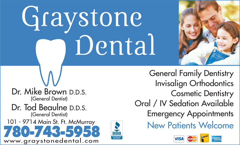 Graystone Dental Centre (780-743-5958) - Annonce illustrée======= - Invisalign Orthodontics Dr. Mike Brown D.D.S. Cosmetic Dentistry (General Dentist) Oral / IV Sedation Available Dr. Tod Beaulne D.D.S. (General Dentist) Emergency Appointments 101 - 9714 Main St. Ft. McMurray New Patients Welcome 780-743-5958 www.graystonedental.com General Family Dentistry
