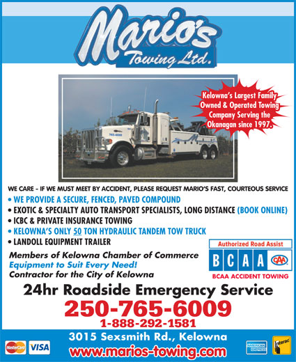 Marios Towing (250-765-6009) - Annonce illustrée======= - WE CARE - IF WE MUST MEET BY ACCIDENT, PLEASE REQUEST MARIO S FAST, COURTEOUS SERVICE WE PROVIDE A SECURE, FENCED, PAVED COMPOUND EXOTIC & SPECIALTY AUTO TRANSPORT SPECIALISTS, LONG DISTANCE (BOOK ONLINE) ICBC & PRIVATE INSURANCE TOWING KELOWNA S ONLY 50 TON HYDRAULIC TANDEM TOW TRUCK LANDOLL EQUIPMENT TRAILER Members of Kelowna Chamber of Commerce Equipment to Suit Every Need! Contractor for the City of Kelowna BCAA ACCIDENT TOWING 24hr Roadside Emergency Service 250-765-6009 1-888-292-1581 3015 Sexsmith Rd., Kelowna www.marios-towing.com Kelowna s Largest Family Owned & Operated Towing Company Serving the Okanagan since 1997.