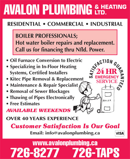 Avalon Plumbing & Heating Ltd (709-726-8277) - Annonce illustrée======= - & HEATING AVALON PLUMBING LTD. RESIDENTIAL   COMMERCIAL   INDUSTRIAL BOILER PROFESSIONALS; Hot water boiler repairs and replacement. Call us for financing thru Nfld. Power. Oil Furnace Conversion to Electric Specializing in In-Floor Heating Systems, Certified Installers EMERGENCY Kitec Pipe Removal & Replacement Maintenance & Repair Specialist Removal of Sewer Blockages Thawing of Pipes Electronically Free Estimates AVAILABLE WEEKENDS OVER 40 YEARS EXPERIENCE Customer Satisfaction Is Our Goal www.avalonplumbing.ca 726-8277    726-TAPS