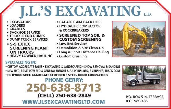 J L's Excavating Ltd (250-638-8713) - Display Ad - HYDRAULIC COMPACTOR GRADELS & ROCKBREAKERS BACKHOE SERVICE SCREENED TOP SOIL & TRI-AXLE END DUMPS DUMP TRUCK SERVICES CUSTOM SCREENING Low Bed Services S-5 EXTEC Demolition & Site Clean-Up SCREENING PLANT Long & Short Distance Hauling ON TRACKS HEAVY LOWBED HAULING Custom Crushing SPECIALIZING IN: CUSTOM AGGREGATE SALES   EXCAVATING & LANDSCAPING   SNOW REMOVAL & SANDING NEW HYD, RAMP LOW BED & GENERAL FREIGHT & FULLY INSURED, E-CRUSHER, TRACK CONE BC HYDRO SPEC AGGREGATE CERTIFIED STEEL DRUM COMPACTORS PHONE GERRY: 250-638-8713 (CELL) 250-638-2849 P.O. BOX 514, TERRACE, B.C.  V8G 4B5 WWW.JLSEXCAVATINGLTD.COM LTD. J.L. S EXCAVATING CAT 430 E 4X4 BACK HOE  EXCAVATORS LOADERS HYDRAULIC COMPACTOR GRADELS & ROCKBREAKERS BACKHOE SERVICE SCREENED TOP SOIL & TRI-AXLE END DUMPS DUMP TRUCK SERVICES CUSTOM SCREENING Low Bed Services S-5 EXTEC Demolition & Site Clean-Up Long & Short Distance Hauling ON TRACKS HEAVY LOWBED HAULING Custom Crushing SPECIALIZING IN: CUSTOM AGGREGATE SALES   EXCAVATING & LANDSCAPING   SNOW REMOVAL & SANDING NEW HYD, RAMP LOW BED & GENERAL FREIGHT & FULLY INSURED, E-CRUSHER, TRACK CONE BC HYDRO SPEC AGGREGATE CERTIFIED STEEL DRUM COMPACTORS PHONE GERRY: 250-638-8713 (CELL) 250-638-2849 P.O. BOX 514, TERRACE, B.C.  V8G 4B5 WWW.JLSEXCAVATINGLTD.COM LTD. J.L. S EXCAVATING CAT 430 E 4X4 BACK HOE  EXCAVATORS LOADERS SCREENING PLANT