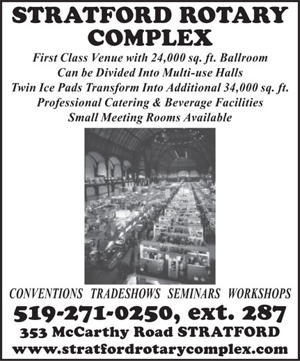 Stratford Rotary Complex (519-271-0250) - Display Ad - STRATFORD ROTARY COMPLEX First Class Venue with 24,000 sq. ft. Ballroom Can be Divided Into Multi-use Halls Twin Ice Pads Transform Into Additional 34,000 sq. ft. Professional Catering & Beverage Facilities Small Meeting Rooms Available CONVENTIONS   TRADESHOWS   SEMINARS   WORKSHOPS 519-271-0250, ext. 287 353 McCarthy Road STRATFORD www.stratfordrotarycomplex.com