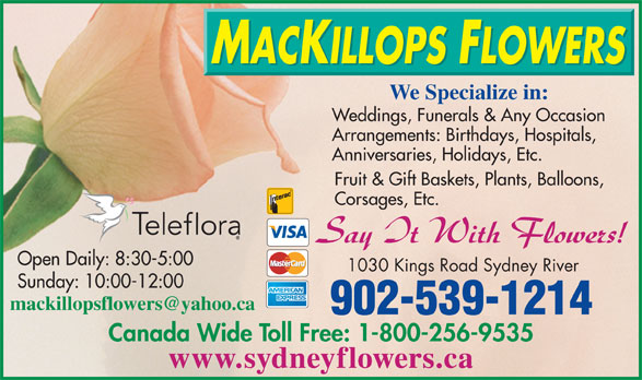 MacKillops Flowers (902-539-1214) - Annonce illustrée======= - We Specialize in: Weddings, Funerals & Any Occasion Arrangements: Birthdays, Hospitals, Anniversaries, Holidays, Etc. Fruit & Gift Baskets, Plants, Balloons, Corsages, Etc. Open Daily: 8:30-5:00 1030 Kings Road Sydney River Sunday: 10:00-12:00 902-539-1214 Canada Wide Toll Free: 1-800-256-9535 www.sydneyflowers.ca